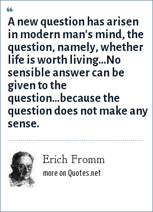 Erich Fromm: A new question has arisen in modern man's mind, the question, namely, whether life is worth living...No sensible answer can be given to the question...because the question does not make any sense.