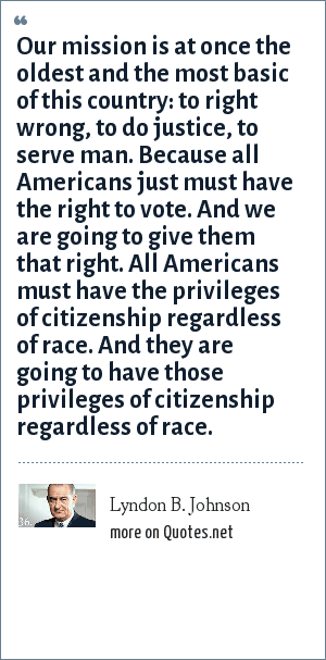 Lyndon B. Johnson: Our mission is at once the oldest and the most basic of this country: to right wrong, to do justice, to serve man. Because all Americans just must have the right to vote. And we are going to give them that right. All Americans must have the privileges of citizenship regardless of race. And they are going to have those privileges of citizenship regardless of race.