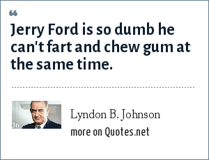 Lyndon B. Johnson: Jerry Ford is so dumb he can't fart and chew gum at the same time.