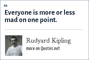 Rudyard Kipling: Everyone is more or less mad on one point.