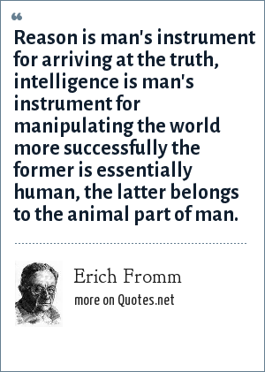 Erich Fromm: Reason is man's instrument for arriving at the truth, intelligence is man's instrument for manipulating the world more successfully the former is essentially human, the latter belongs to the animal part of man.
