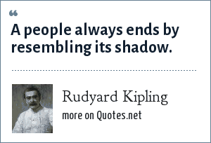 Rudyard Kipling: A people always ends by resembling its shadow.