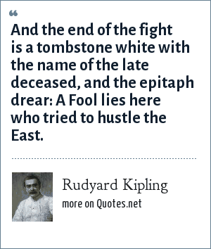 Rudyard Kipling: And the end of the fight is a tombstone white with the name of the late deceased, and the epitaph drear: A Fool lies here who tried to hustle the East.