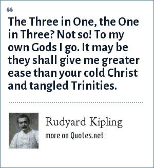 Rudyard Kipling: The Three in One, the One in Three? Not so! To my own Gods I go. It may be they shall give me greater ease than your cold Christ and tangled Trinities.