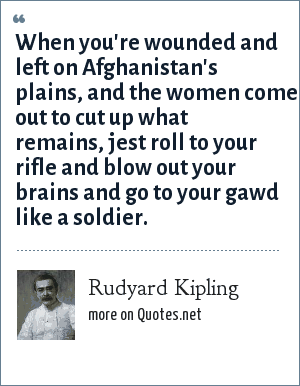 Rudyard Kipling: When you're wounded and left on Afghanistan's plains, and the women come out to cut up what remains, jest roll to your rifle and blow out your brains and go to your gawd like a soldier.