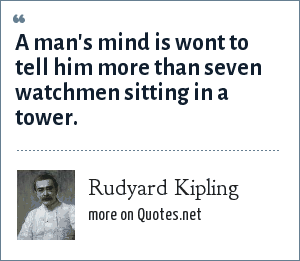 Rudyard Kipling: A man's mind is wont to tell him more than seven watchmen sitting in a tower.