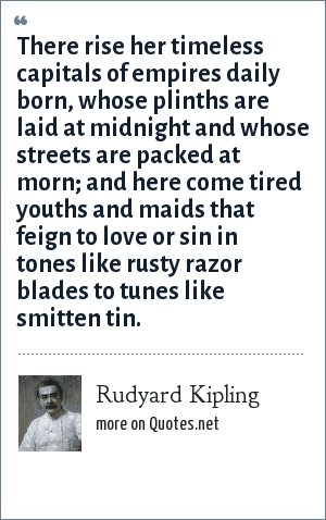 Rudyard Kipling: There rise her timeless capitals of empires daily born, whose plinths are laid at midnight and whose streets are packed at morn; and here come tired youths and maids that feign to love or sin in tones like rusty razor blades to tunes like smitten tin.