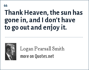 Logan Pearsall Smith: Thank Heaven, the sun has gone in, and I don't have to go out and enjoy it.
