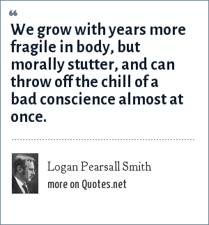 Logan Pearsall Smith: We grow with years more fragile in body, but morally stutter, and can throw off the chill of a bad conscience almost at once.