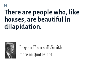 Logan Pearsall Smith: There are people who, like houses, are beautiful in dilapidation.