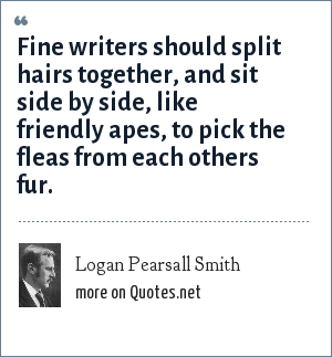 Logan Pearsall Smith: Fine writers should split hairs together, and sit side by side, like friendly apes, to pick the fleas from each others fur.