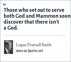 Logan Pearsall Smith: Those who set out to serve both God and Mammon soon discover that there isn't a God.
