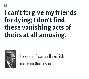Logan Pearsall Smith: I can't forgive my friends for dying; I don't find these vanishing acts of theirs at all amusing.
