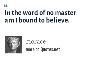 Horace: In the word of no master am I bound to believe.