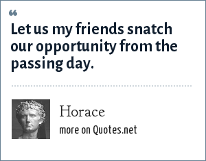 Horace: Let us my friends snatch our opportunity from the passing day.