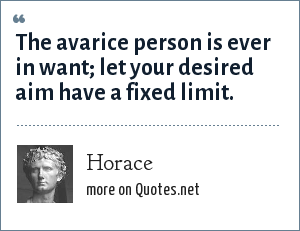 Horace: The avarice person is ever in want; let your desired aim have a fixed limit.
