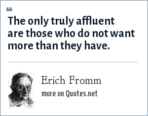 Erich Fromm: The only truly affluent are those who do not want more than they have.