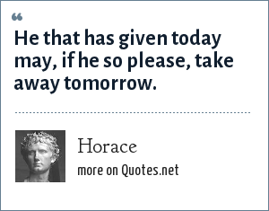 Horace: He that has given today may, if he so please, take away tomorrow.