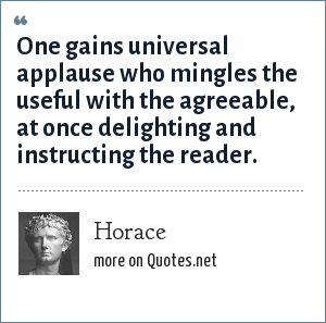 Horace: One gains universal applause who mingles the useful with the agreeable, at once delighting and instructing the reader.