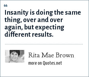 Rita Mae Brown: Insanity is doing the same thing, over and over again, but expecting different results.