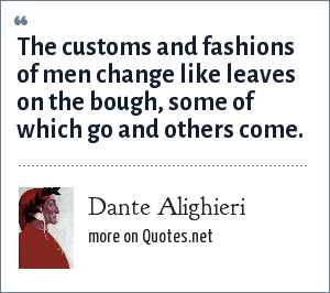 Dante Alighieri: The customs and fashions of men change like leaves on the bough, some of which go and others come.