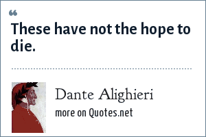 Dante Alighieri: These have not the hope to die.