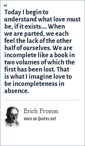 Erich Fromm: Today I begin to understand what love must be, if it exists.... When we are parted, we each feel the lack of the other half of ourselves. We are incomplete like a book in two volumes of which the first has been lost. That is what I imagine love to be incompleteness in absence.
