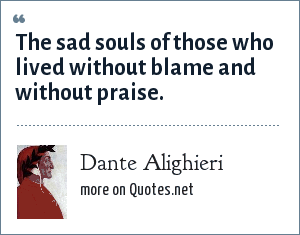 Dante Alighieri: The sad souls of those who lived without blame and without praise.