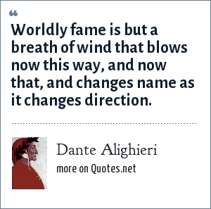 Dante Alighieri: Worldly fame is but a breath of wind that blows now this way, and now that, and changes name as it changes direction.
