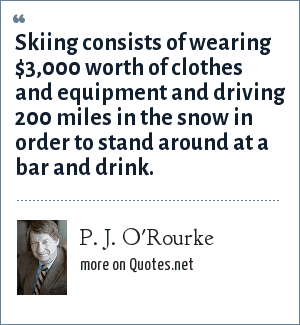 P. J. O'Rourke: Skiing consists of wearing $3,000 worth of clothes and equipment and driving 200 miles in the snow in order to stand around at a bar and drink.