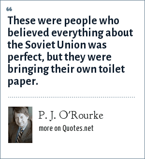 P. J. O'Rourke: These were people who believed everything about the Soviet Union was perfect, but they were bringing their own toilet paper.