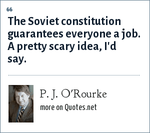 P. J. O'Rourke: The Soviet constitution guarantees everyone a job. A pretty scary idea, I'd say.
