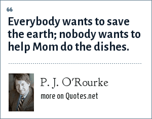 P. J. O'Rourke: Everybody wants to save the earth; nobody wants to help Mom do the dishes.