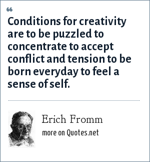 Erich Fromm: Conditions for creativity are to be puzzled to concentrate to accept conflict and tension to be born everyday to feel a sense of self.