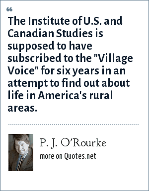 P. J. O'Rourke: The Institute of U.S. and Canadian Studies is supposed to have subscribed to the