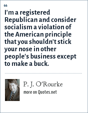 P. J. O'Rourke: I'm a registered Republican and consider socialism a violation of the American principle that you shouldn't stick your nose in other people's business except to make a buck.