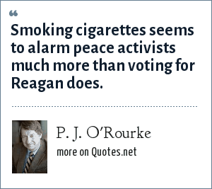 P. J. O'Rourke: Smoking cigarettes seems to alarm peace activists much more than voting for Reagan does.