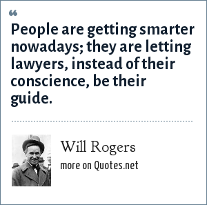 Will Rogers: People are getting smarter nowadays; they are letting lawyers, instead of their conscience, be their guide.
