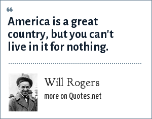 Will Rogers: America is a great country, but you can't live in it for nothing.