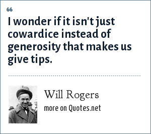 Will Rogers: I wonder if it isn't just cowardice instead of generosity that makes us give tips.