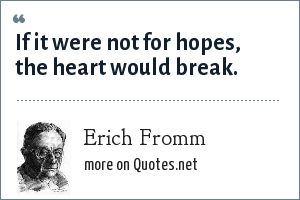 Erich Fromm: If it were not for hopes, the heart would break.