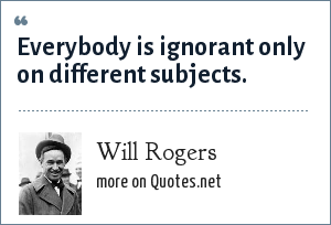 Will Rogers: Everybody is ignorant only on different subjects.