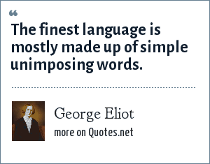 George Eliot: The finest language is mostly made up of simple unimposing words.