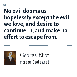 George Eliot: No evil dooms us hopelessly except the evil we love, and desire to continue in, and make no effort to escape from.