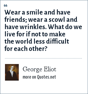 George Eliot: Wear a smile and have friends; wear a scowl and have wrinkles. What do we live for if not to make the world less difficult for each other?