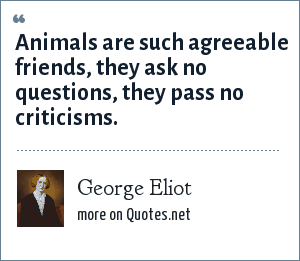 George Eliot: Animals are such agreeable friends, they ask no questions, they pass no criticisms.