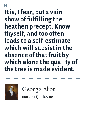 George Eliot: It is, I fear, but a vain show of fulfilling the heathen precept, Know thyself, and too often leads to a self-estimate which will subsist in the absence of that fruit by which alone the quality of the tree is made evident.