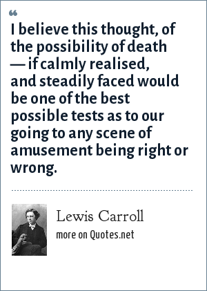 Lewis Carroll: I believe this thought, of the possibility of death — if calmly realised, and steadily faced would be one of the best possible tests as to our going to any scene of amusement being right or wrong.
