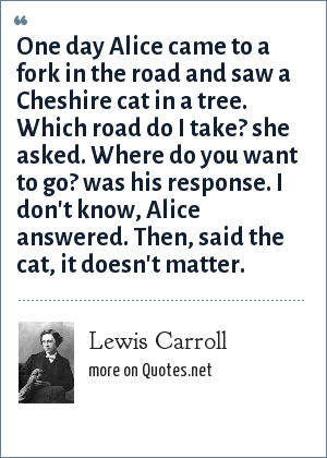 Lewis Carroll: One day Alice came to a fork in the road and saw a Cheshire cat in a tree. Which road do I take? she asked. Where do you want to go? was his response. I don't know, Alice answered. Then, said the cat, it doesn't matter.