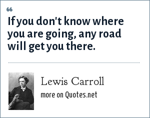 Lewis Carroll: If you don't know where you are going, any road will get you there.